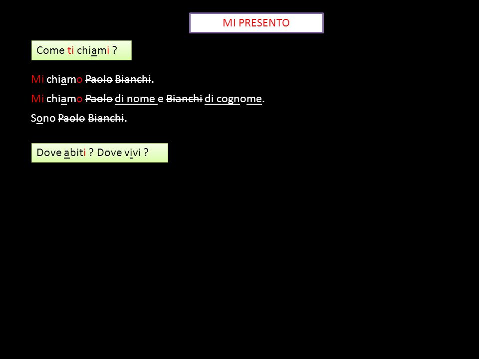 MI PRESENTO Come ti chiami ? Mi chiamo Paolo Bianchi. Mi chiamo Paolo di nome e Bianchi di cognome. Sono Paolo Bianchi. Dove abiti ? Dove vivi ?