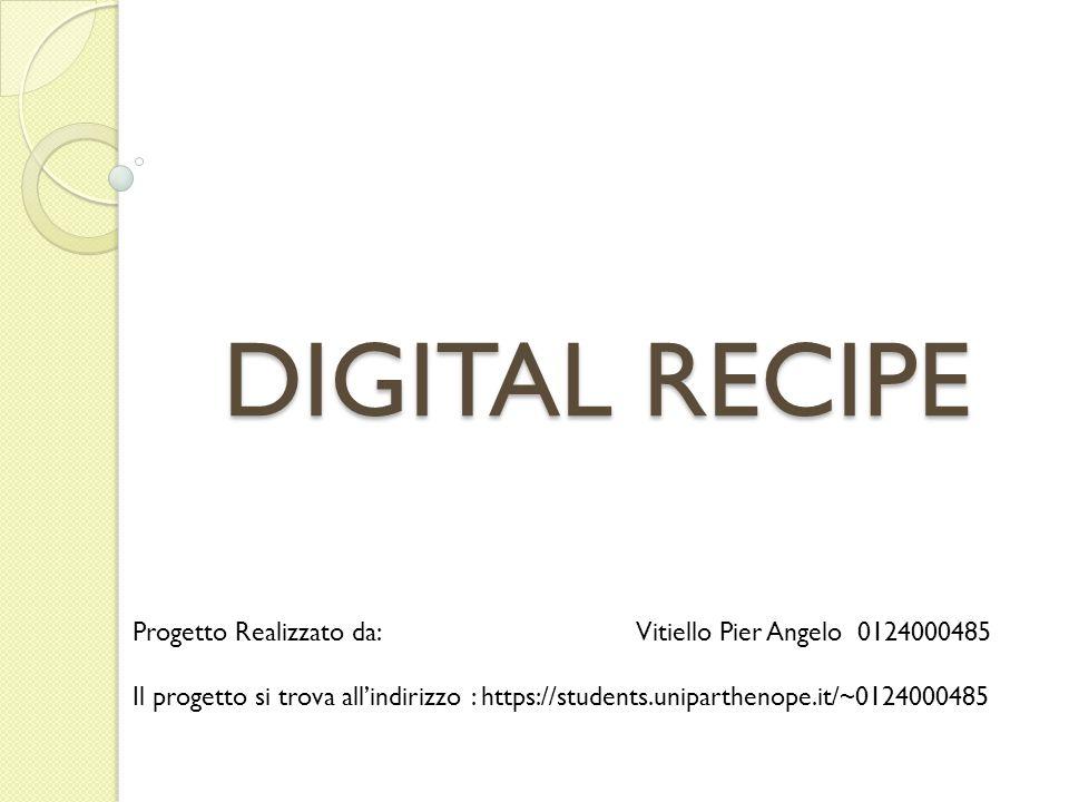 DIGITAL RECIPE Progetto Realizzato da: Vitiello Pier Angelo 0124000485 Il progetto si trova all'indirizzo : https://students.uniparthenope.it/~0124000485