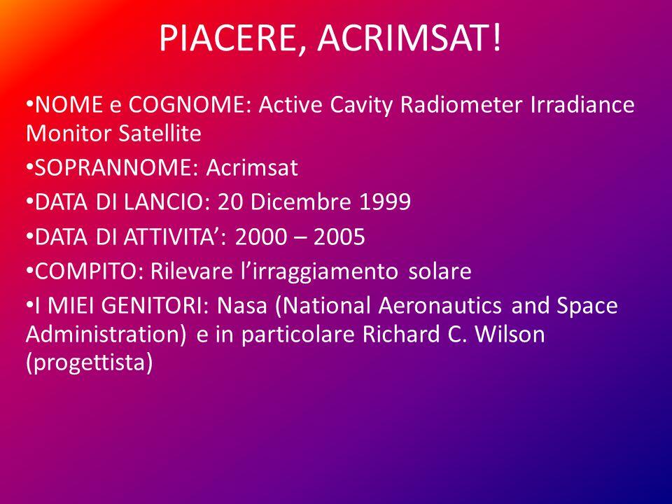 PIACERE, ACRIMSAT! NOME e COGNOME: Active Cavity Radiometer Irradiance Monitor Satellite SOPRANNOME: Acrimsat DATA DI LANCIO: 20 Dicembre 1999 DATA DI