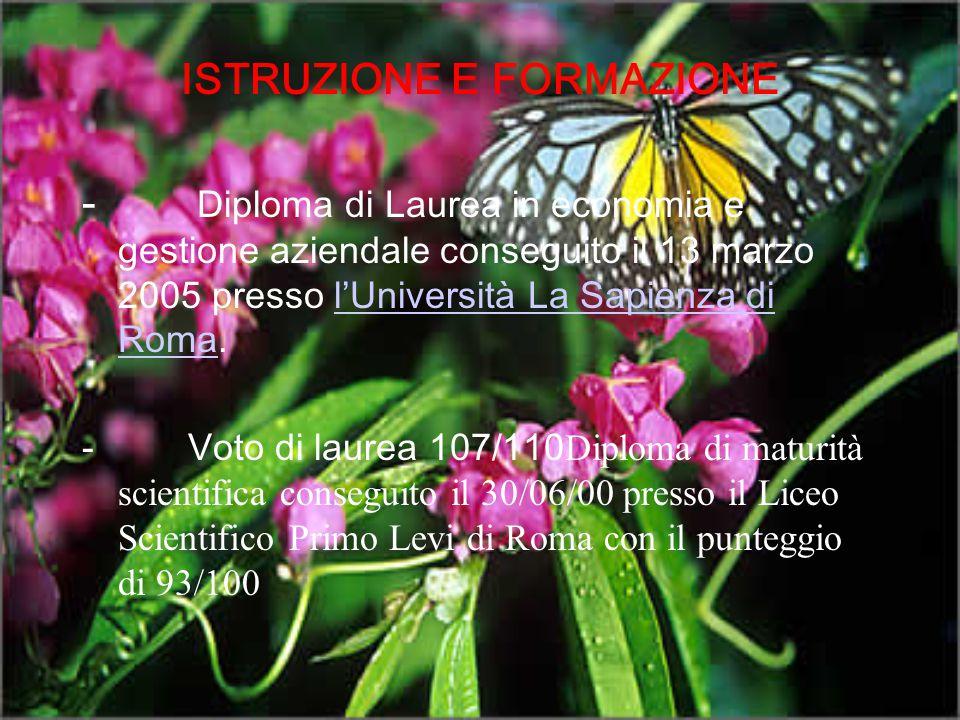 ISTRUZIONE E FORMAZIONE - Diploma di Laurea in economia e gestione aziendale conseguito il 13 marzo 2005 presso l'Università La Sapienza di Roma.l'Uni