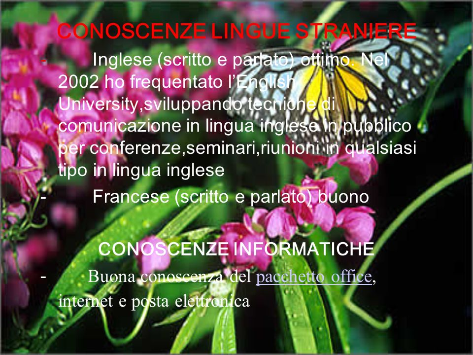 CONOSCENZE LINGUE STRANIERE - Inglese (scritto e parlato) ottimo. Nel 2002 ho frequentato l'English University,sviluppando tecniche di comunicazione i