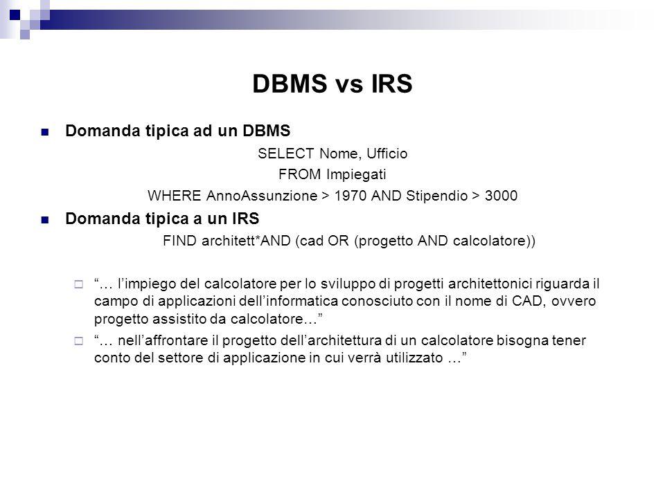 DBMS vs IRS Domanda tipica ad un DBMS SELECT Nome, Ufficio FROM Impiegati WHERE AnnoAssunzione > 1970 AND Stipendio > 3000 Domanda tipica a un IRS FIN