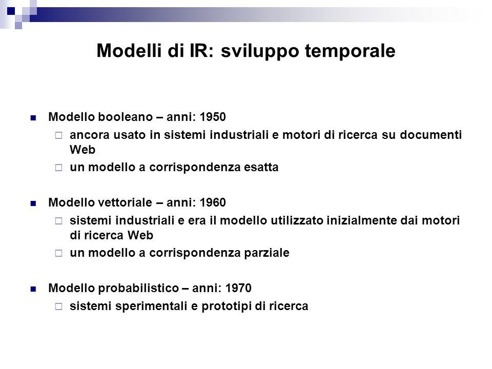 Modelli di IR: sviluppo temporale Modello booleano – anni: 1950  ancora usato in sistemi industriali e motori di ricerca su documenti Web  un modell