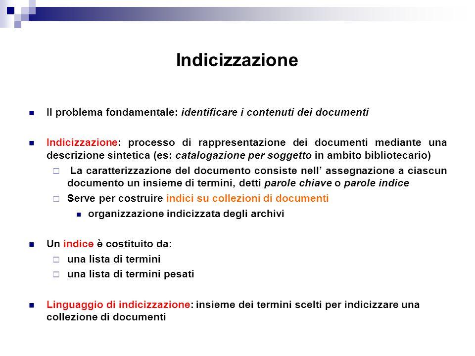 Indicizzazione Il problema fondamentale: identificare i contenuti dei documenti Indicizzazione: processo di rappresentazione dei documenti mediante un