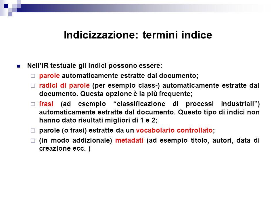 Indicizzazione: termini indice Nell'IR testuale gli indici possono essere:  parole automaticamente estratte dal documento;  radici di parole (per es