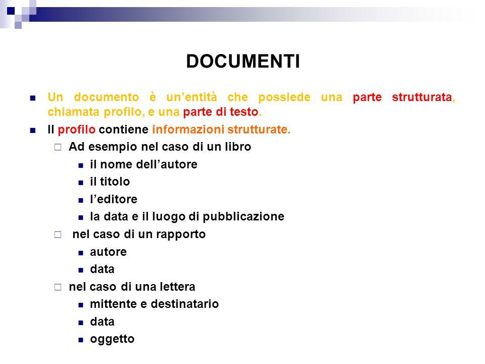 DOCUMENTI Un documento è un'entità che possiede una parte strutturata, chiamata profilo, e una parte di testo. Il profilo contiene informazioni strutt
