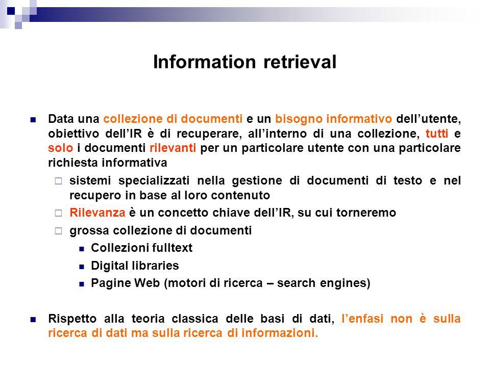 Modelli di IR Due modelli classici dell'IR  Modello booleano: un modello a corrispondenza esatta  Modello vettoriale: un modello a corrispondenza parziale  Ne esistono molti altri intermedi: il modello fuzzy, probabilistico … Formalmente un modello di IR è una quadrupla (D, Q, F, R), dove  D è un insieme di viste logiche dei documenti della collezione  Q è un insieme di viste logiche (query) dei bisogni informativi dell'utente  F è un sistema per modellare documenti, query e le relazioni fra loro  R(q,d) è una funzione di ranking che associa un numero reale ad una query q e un documento d, definendo un ordinamento tra i documenti con riferimento alla query q