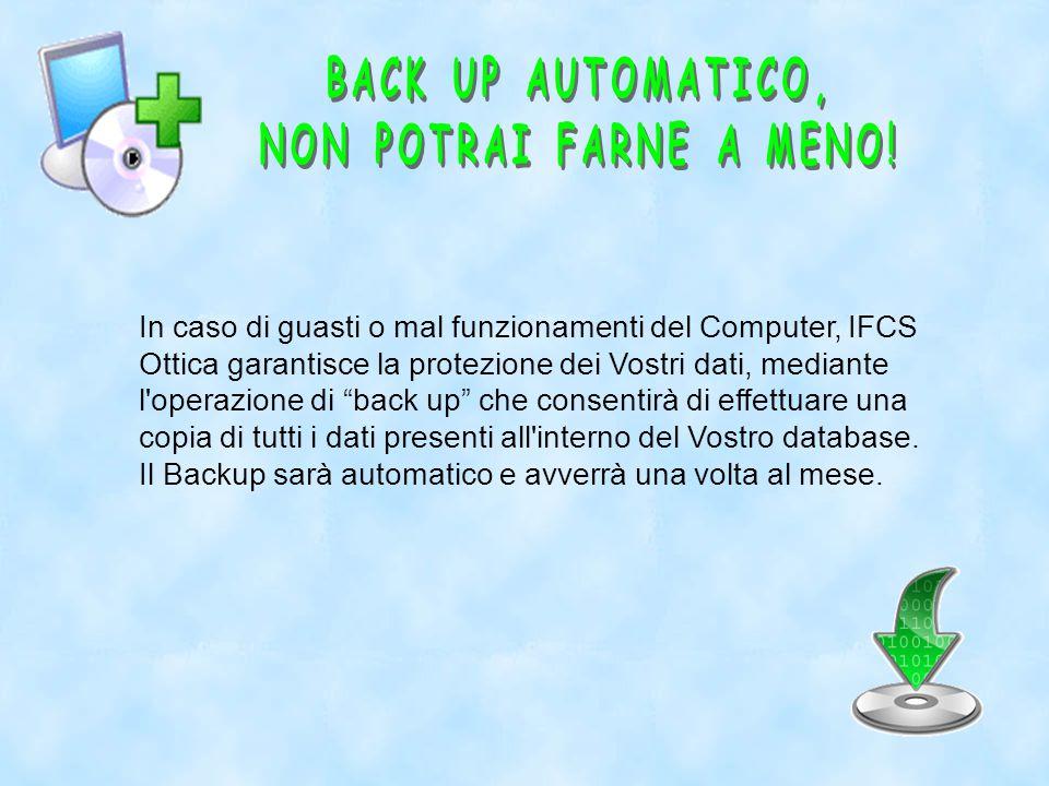 In caso di guasti o mal funzionamenti del Computer, IFCS Ottica garantisce la protezione dei Vostri dati, mediante l operazione di back up che consentirà di effettuare una copia di tutti i dati presenti all interno del Vostro database.