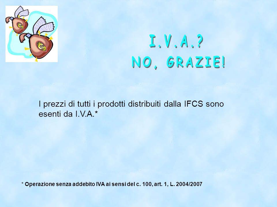I prezzi di tutti i prodotti distribuiti dalla IFCS sono esenti da I.V.A.* * Operazione senza addebito IVA ai sensi del c.