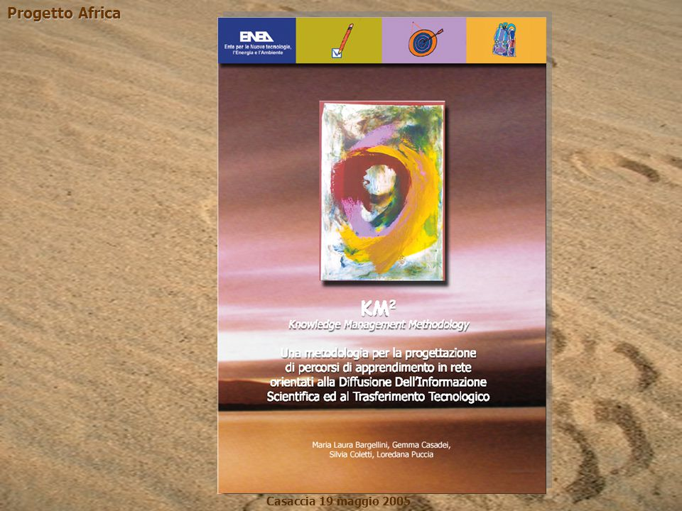 Progetto Africa Casaccia 19 maggio 2005 Interviste Questionari Metodologia e fasi di progettazione Analisi dei requisiti IdeazioneIdeazione Strumenti metodologici esperti RealizzazioneRealizzazione SperimentazioneSperimentazione ValidazioneValidazione ManutenzioneManutenzione ErogazioneErogazione Hw, Sw
