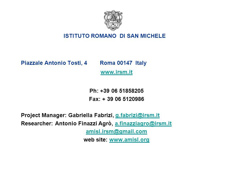 Piazzale Antonio Tosti, 4 Roma 00147 Italy www.irsm.it Ph: +39 06 51858205 Fax: + 39 06 5120986 Project Manager: Gabriella Fabrizi, g.fabrizi@irsm.itg.fabrizi@irsm.it Researcher: Antonio Finazzi Agrò, a.finazziagro@irsm.ita.finazziagro@irsm.it amisl.irsm@gmail.com web site: www.amisl.orgwww.amisl.org ISTITUTO ROMANO DI SAN MICHELE