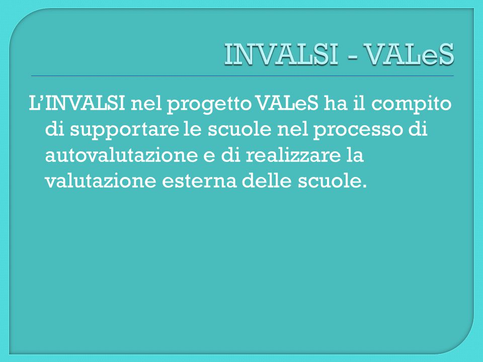 L'INVALSI nel progetto VALeS ha il compito di supportare le scuole nel processo di autovalutazione e di realizzare la valutazione esterna delle scuole.