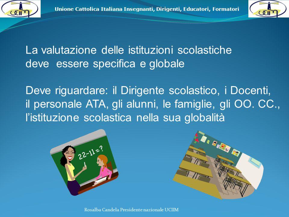 Unione Cattolica Italiana Insegnanti, Dirigenti, Educatori, Formatori La valutazione delle istituzioni scolastiche deve essere specifica e globale Deve riguardare: il Dirigente scolastico, i Docenti, il personale ATA, gli alunni, le famiglie, gli OO.