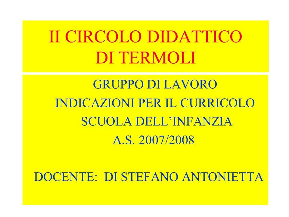II CIRCOLO DIDATTICO DI TERMOLI GRUPPO DI LAVORO INDICAZIONI PER IL CURRICOLO SCUOLA DELL'INFANZIA A.S. 2007/2008 DOCENTE: DI STEFANO ANTONIETTA