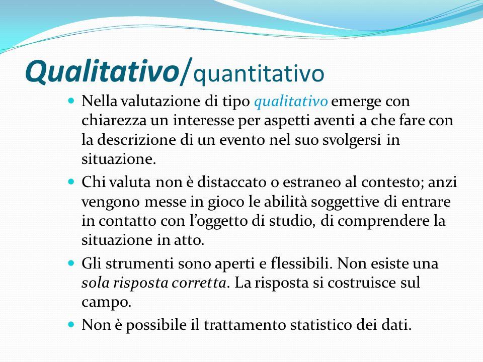 Qualitativo/ quantitativo Nella valutazione di tipo qualitativo emerge con chiarezza un interesse per aspetti aventi a che fare con la descrizione di un evento nel suo svolgersi in situazione.