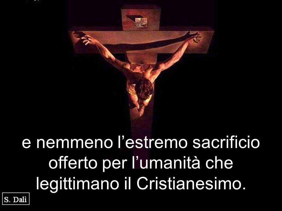 e nemmeno l'estremo sacrificio offerto per l'umanità che legittimano il Cristianesimo.