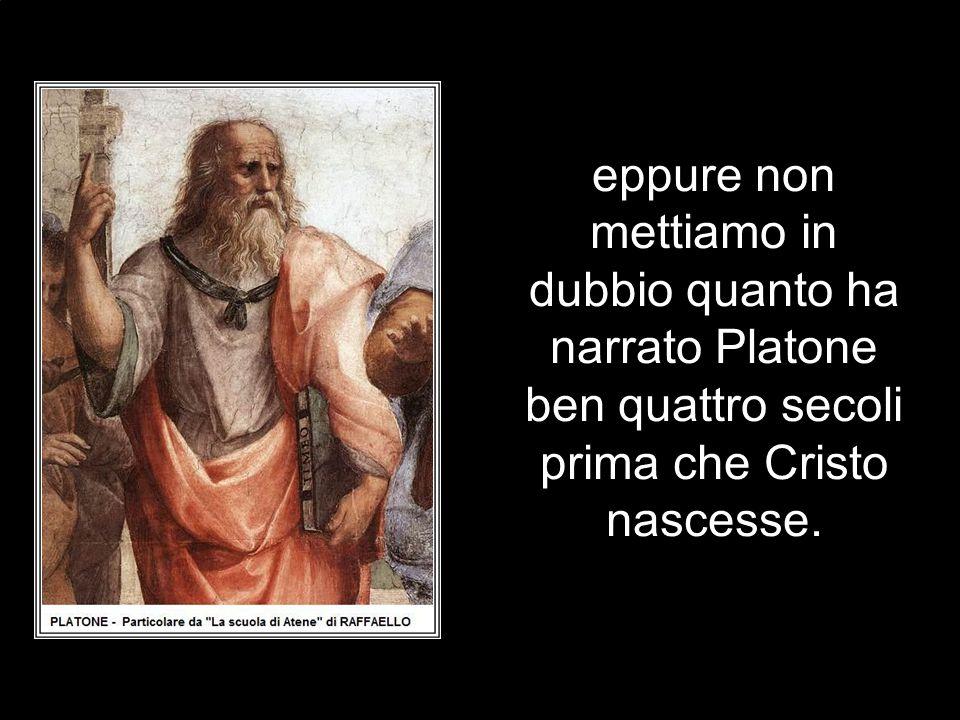 eppure non mettiamo in dubbio quanto ha narrato Platone ben quattro secoli prima che Cristo nascesse.