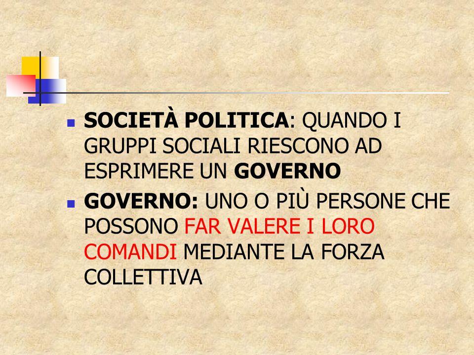 SOCIETÀ POLITICA: QUANDO I GRUPPI SOCIALI RIESCONO AD ESPRIMERE UN GOVERNO GOVERNO: UNO O PIÙ PERSONE CHE POSSONO FAR VALERE I LORO COMANDI MEDIANTE LA FORZA COLLETTIVA