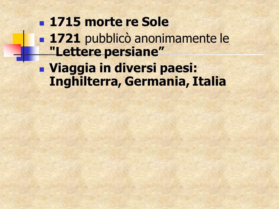 1715 morte re Sole 1721 pubblicò anonimamente le Lettere persiane Viaggia in diversi paesi: Inghilterra, Germania, Italia