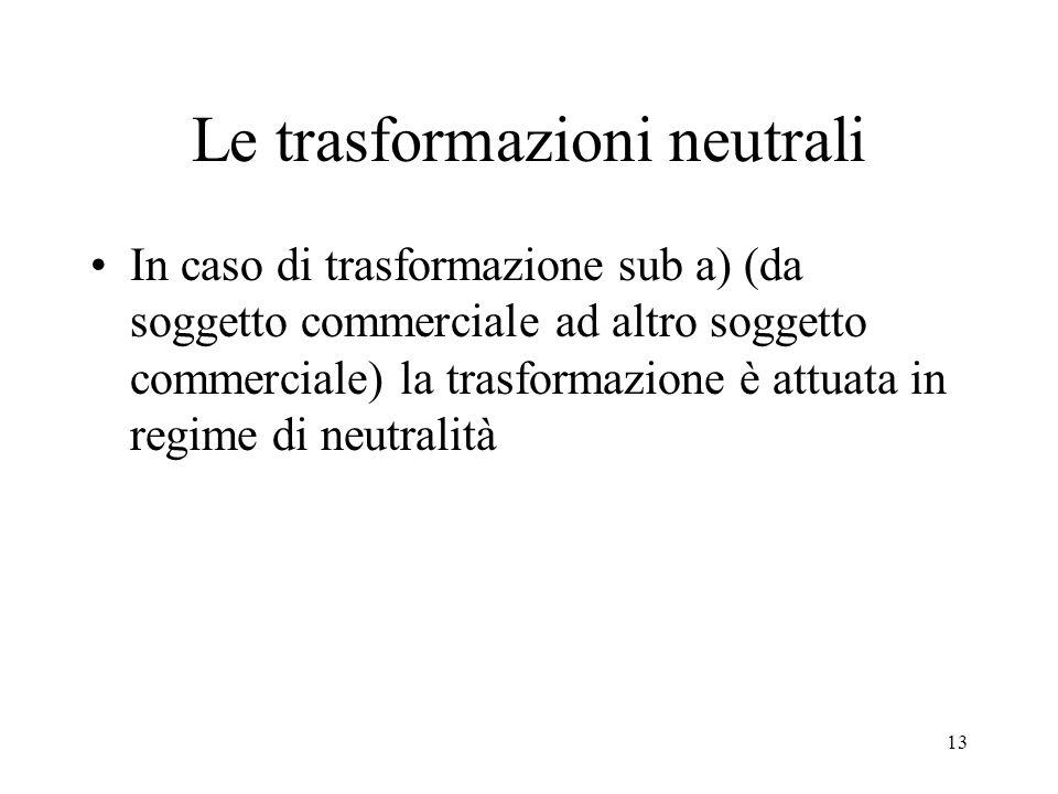 Le trasformazioni neutrali In caso di trasformazione sub a) (da soggetto commerciale ad altro soggetto commerciale) la trasformazione è attuata in regime di neutralità 13
