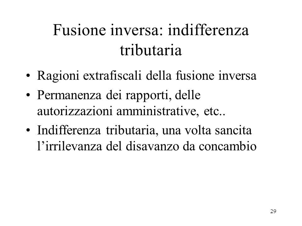 Fusione inversa: indifferenza tributaria Ragioni extrafiscali della fusione inversa Permanenza dei rapporti, delle autorizzazioni amministrative, etc..