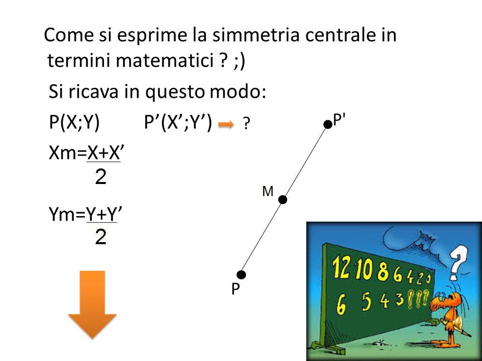 Simmetria Centrale Definizioni Ad ogni punto del piano corrisponde uno e un solo punto simmetrico ad esso rispetto a un punto dato e viceversa, per cu