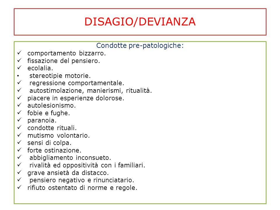 DISAGIO/DEVIANZA Condotte pre-patologiche: comportamento bizzarro. fissazione del pensiero. ecolalia. stereotipie motorie. regressione comportamentale