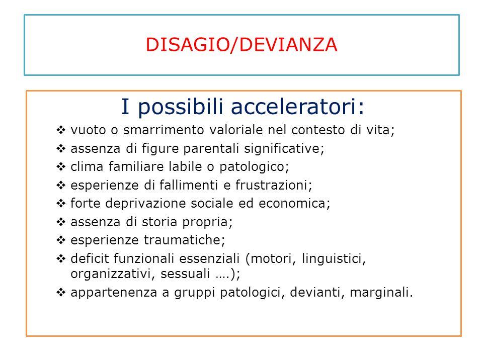 DISAGIO/DEVIANZA I possibili acceleratori:  vuoto o smarrimento valoriale nel contesto di vita;  assenza di figure parentali significative;  clima