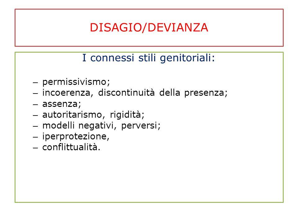DISAGIO/DEVIANZA I connessi stili genitoriali: – permissivismo; – incoerenza, discontinuità della presenza; – assenza; – autoritarismo, rigidità; – modelli negativi, perversi; – iperprotezione, – conflittualità.