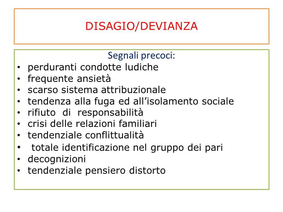 DISAGIO/DEVIANZA Segnali precoci: perduranti condotte ludiche frequente ansietà scarso sistema attribuzionale tendenza alla fuga ed all'isolamento soc