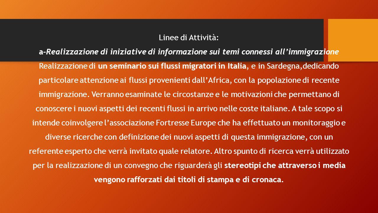 Linee di Attività: a-Realizzazione di iniziative di informazione sui temi connessi all'immigrazione Realizzazione di un seminario sui flussi migratori in Italia, e in Sardegna,dedicando particolare attenzione ai flussi provenienti dall'Africa, con la popolazione di recente immigrazione.