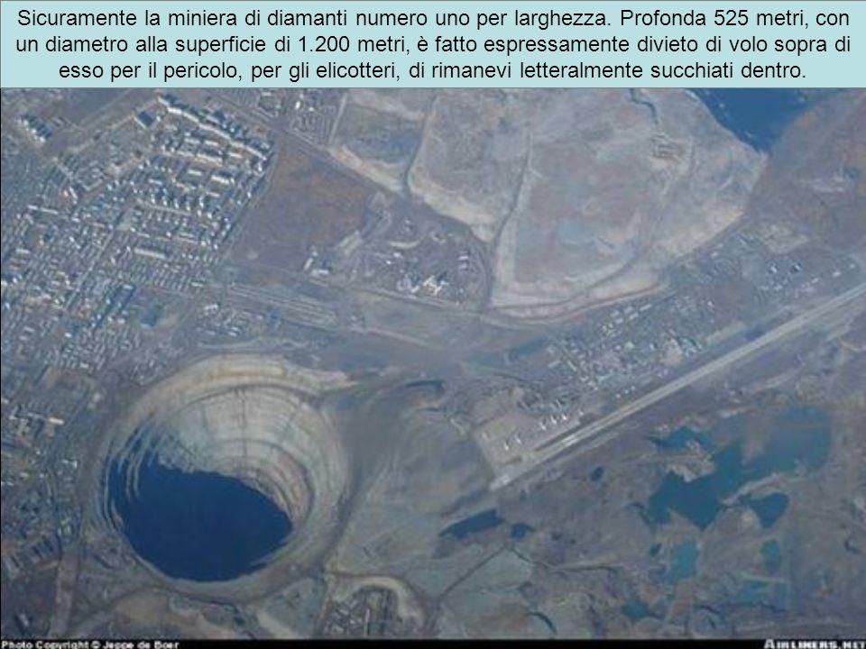 Sicuramente la miniera di diamanti numero uno per larghezza. Profonda 525 metri, con un diametro alla superficie di 1.200 metri, è fatto espressamente