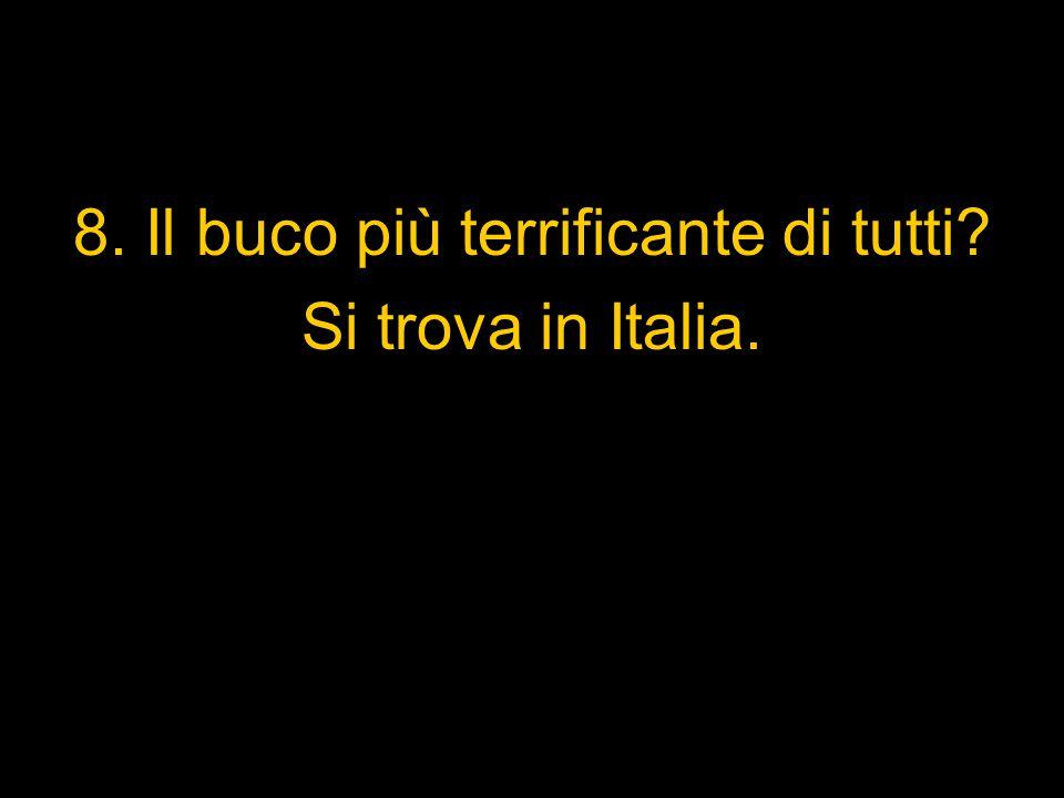 8. Il buco più terrificante di tutti? Si trova in Italia.
