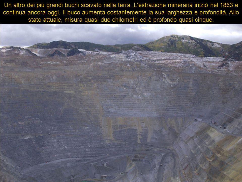 Un altro dei più grandi buchi scavato nella terra. L'estrazione mineraria iniziò nel 1863 e continua ancora oggi. Il buco aumenta costantemente la sua