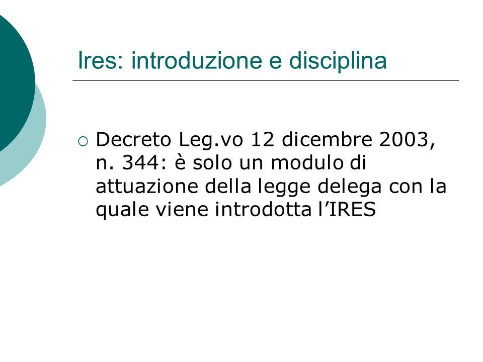 Ires: introduzione e disciplina  Decreto Leg.vo 12 dicembre 2003, n. 344: è solo un modulo di attuazione della legge delega con la quale viene introd