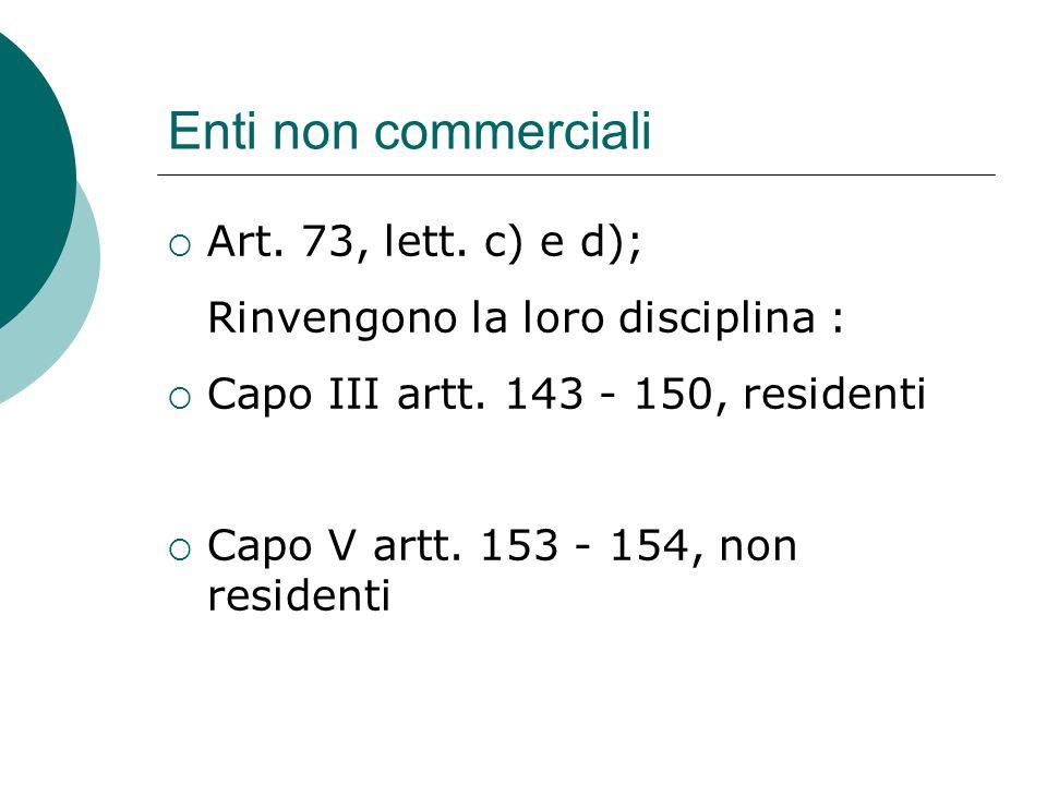 Enti non commerciali  Art. 73, lett. c) e d); Rinvengono la loro disciplina :  Capo III artt. 143 - 150, residenti  Capo V artt. 153 - 154, non res