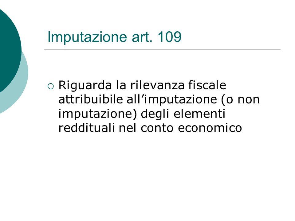 Imputazione art. 109  Riguarda la rilevanza fiscale attribuibile all'imputazione (o non imputazione) degli elementi reddituali nel conto economico