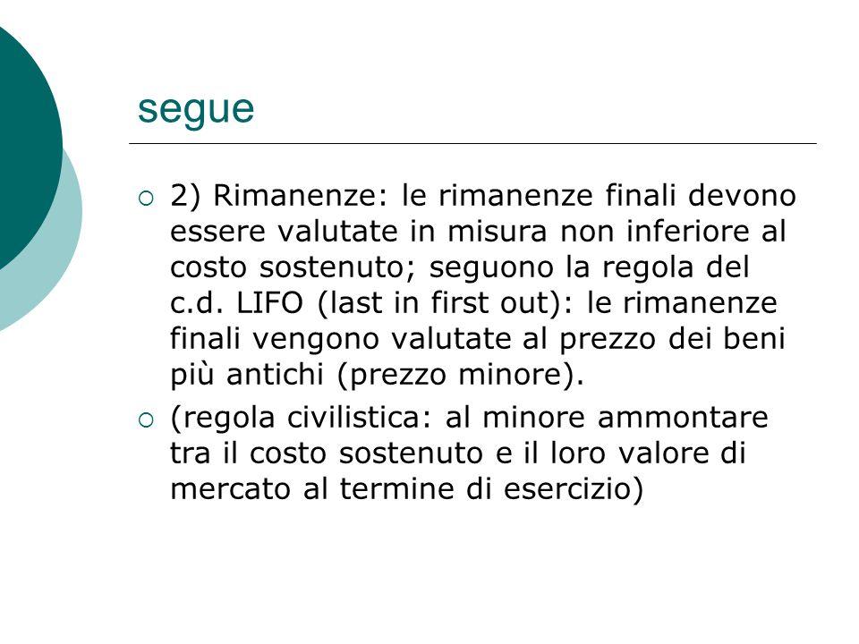 segue  2) Rimanenze: le rimanenze finali devono essere valutate in misura non inferiore al costo sostenuto; seguono la regola del c.d. LIFO (last in