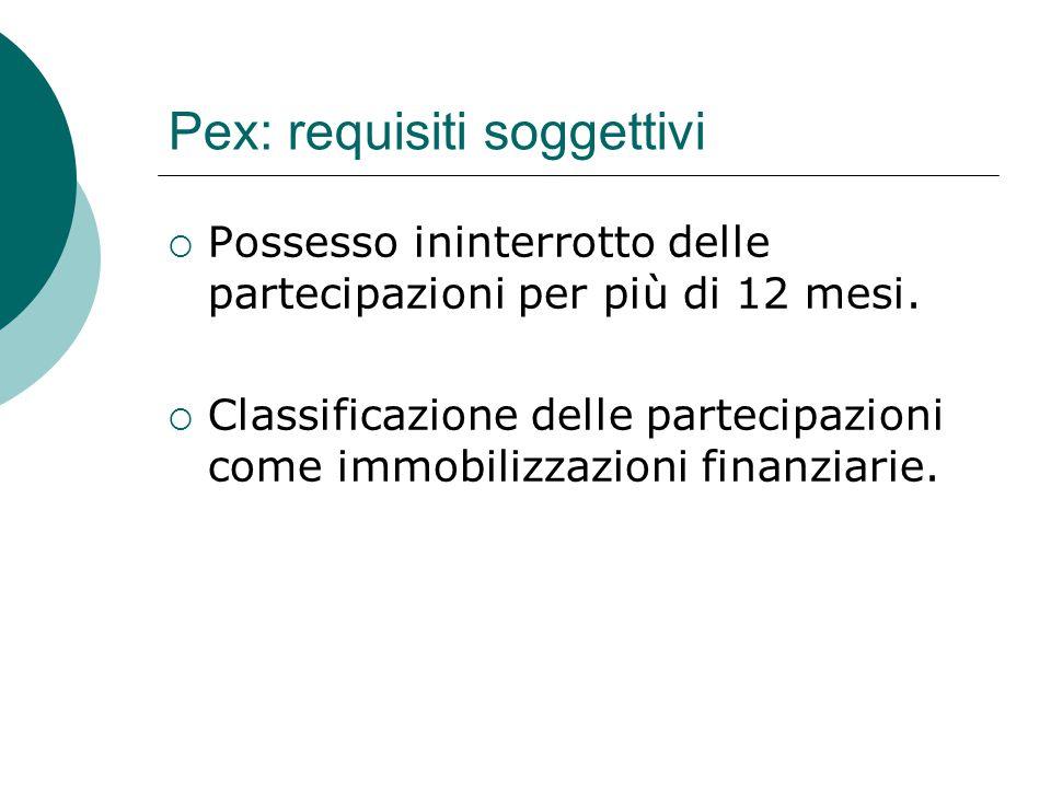 Pex: requisiti soggettivi  Possesso ininterrotto delle partecipazioni per più di 12 mesi.  Classificazione delle partecipazioni come immobilizzazion