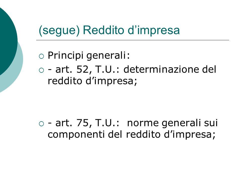 (segue) Reddito d'impresa  Principi generali:  - art. 52, T.U.: determinazione del reddito d'impresa;  - art. 75, T.U.: norme generali sui componen