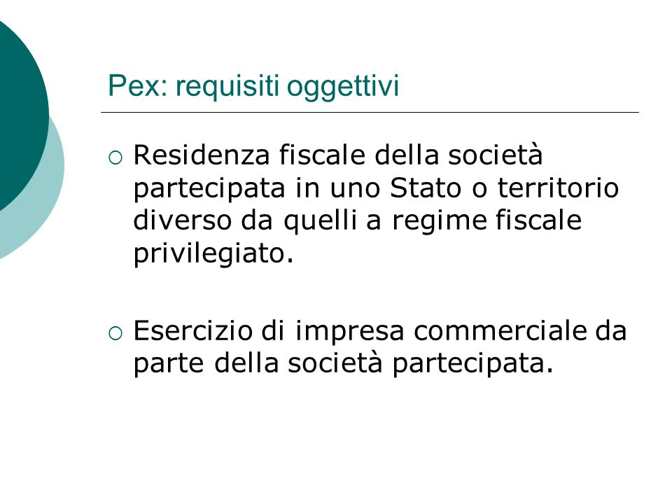 Pex: requisiti oggettivi  Residenza fiscale della società partecipata in uno Stato o territorio diverso da quelli a regime fiscale privilegiato.  Es
