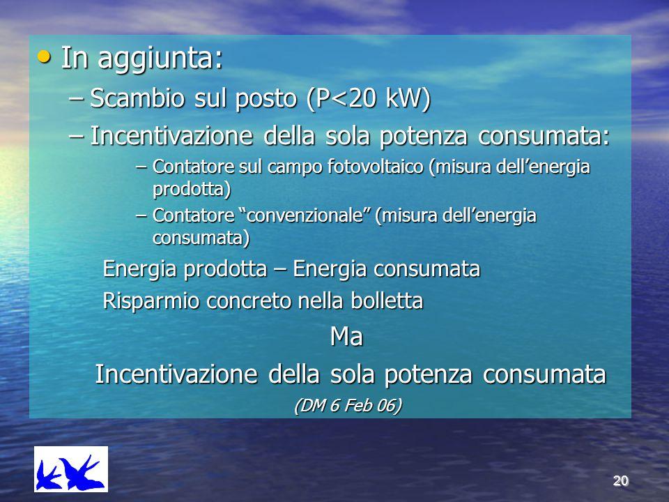 20 In aggiunta: In aggiunta: –Scambio sul posto (P<20 kW) –Incentivazione della sola potenza consumata: –Contatore sul campo fotovoltaico (misura dell