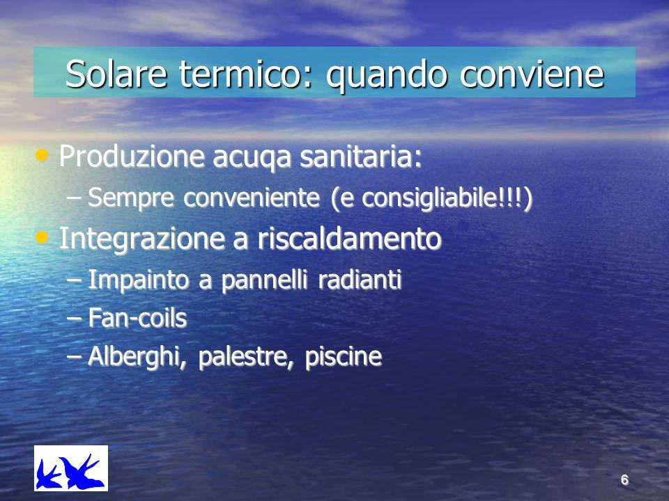 6 Solare termico: quando conviene Produzione acuqa sanitaria: Produzione acuqa sanitaria: –Sempre conveniente (e consigliabile!!!) Integrazione a risc
