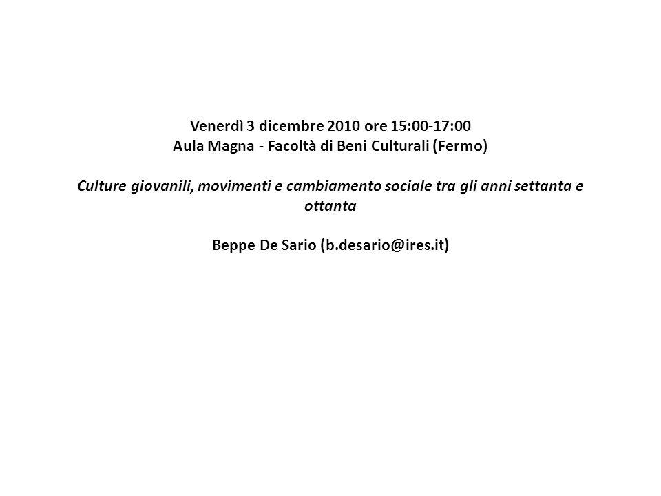 Venerdì 3 dicembre 2010 ore 15:00-17:00 Aula Magna - Facoltà di Beni Culturali (Fermo) Culture giovanili, movimenti e cambiamento sociale tra gli anni settanta e ottanta Beppe De Sario (b.desario@ires.it)
