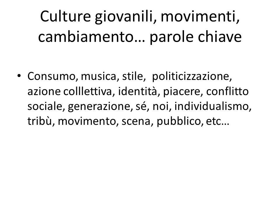 Culture giovanili, movimenti, cambiamento… parole chiave Consumo, musica, stile, politicizzazione, azione colllettiva, identità, piacere, conflitto sociale, generazione, sé, noi, individualismo, tribù, movimento, scena, pubblico, etc…