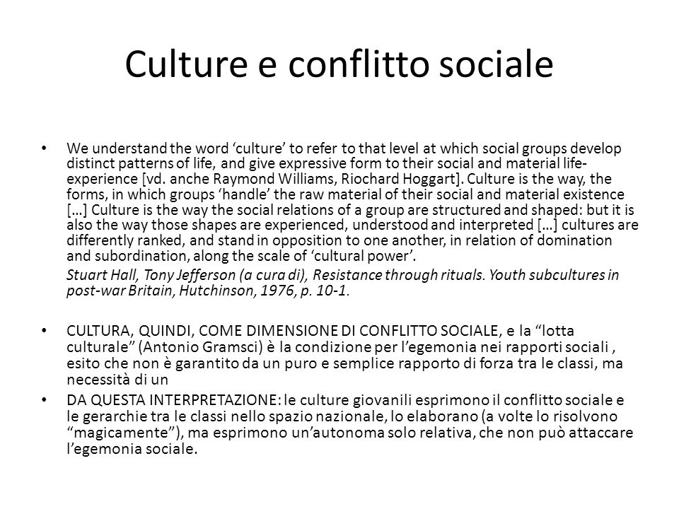 Culture e conflitto sociale We understand the word 'culture' to refer to that level at which social groups develop distinct patterns of life, and give expressive form to their social and material life- experience [vd.