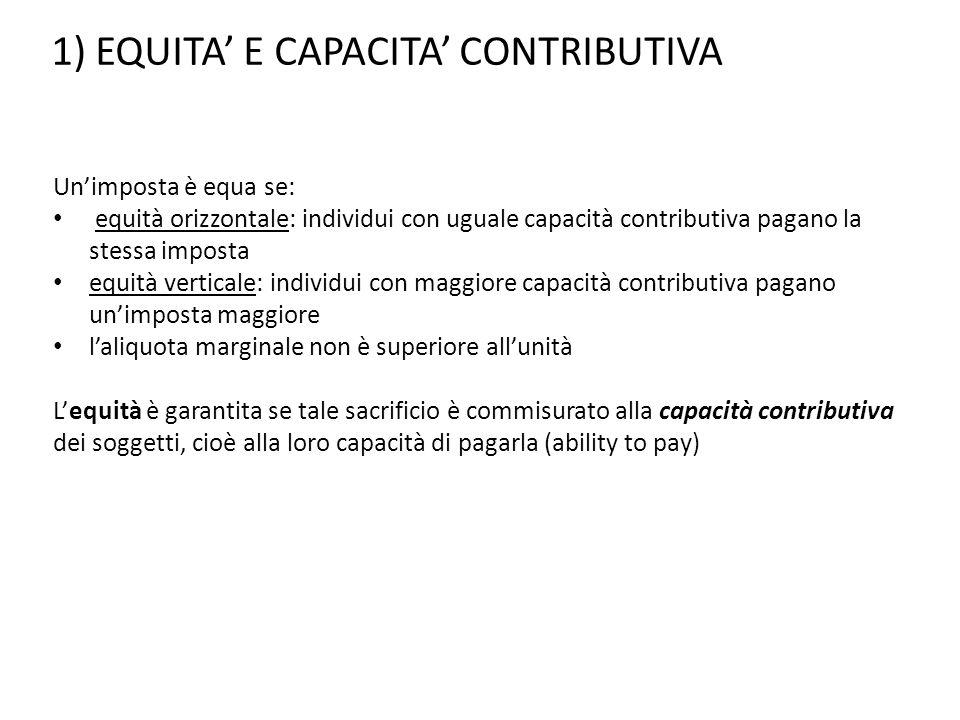 1) EQUITA' E CAPACITA' CONTRIBUTIVA Un'imposta è equa se: equità orizzontale: individui con uguale capacità contributiva pagano la stessa imposta equi