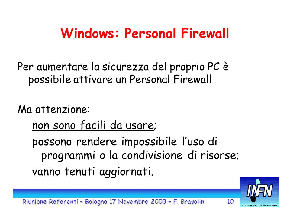 10 Windows: Personal Firewall Per aumentare la sicurezza del proprio PC è possibile attivare un Personal Firewall Ma attenzione: non sono facili da usare; possono rendere impossibile l'uso di programmi o la condivisione di risorse; vanno tenuti aggiornati.