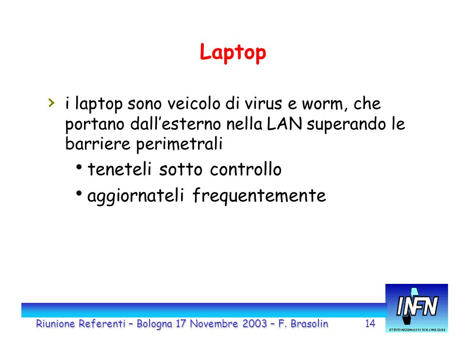 14 Laptop › i laptop sono veicolo di virus e worm, che portano dall'esterno nella LAN superando le barriere perimetrali  teneteli sotto controllo  aggiornateli frequentemente Riunione Referenti – Bologna 17 Novembre 2003 – F.