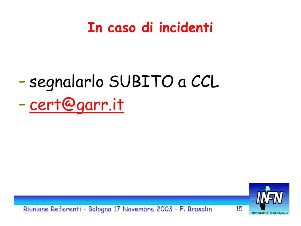 15 In caso di incidenti - segnalarlo SUBITO a CCL - cert@garr.it cert@garr.it Riunione Referenti – Bologna 17 Novembre 2003 – F. Brasolin